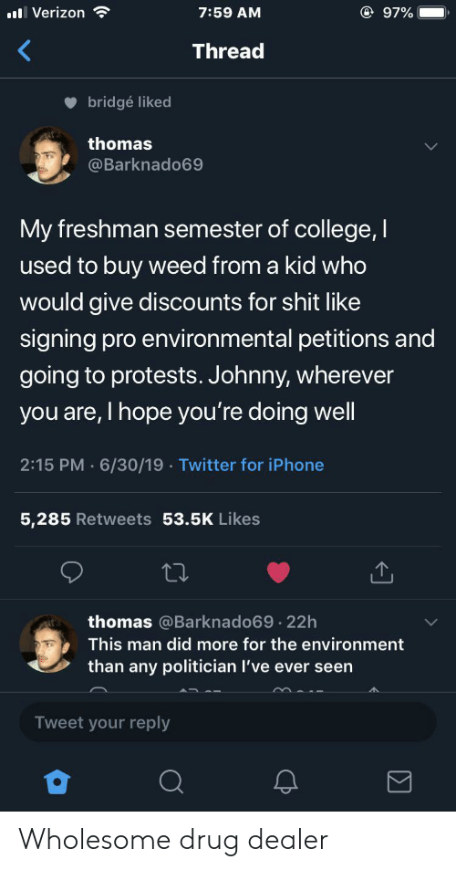 politician: @ 97%  ll Verizon  7:59 AM  Thread  bridgé liked  thomas  @Barknado69  My freshman semester of college,I  used to buy weed from a kid who  would give discounts for shit like  signing pro environmental petitions and  going to protests. Johnny, wherever  you are, I hope you're doing well  2:15 PM 6/30/19 Twitter for iPhone  5,285 Retweets 53.5K Likes  thomas @Barknado69.22h  This man did more for the environment  than any politician I've ever seen  Tweet your reply Wholesome drug dealer