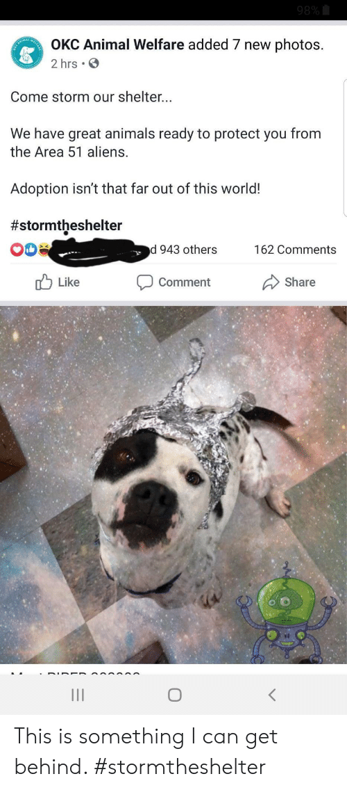Adoption: 98%  OKC Animal Welfare added 7 new photos.  CANIMA  2 hrs .  Come storm our shelter...  We have great animals ready to protect you from  the Area 51 aliens.  Adoption isn't that far out of this world!  #stormtheshelter  d 943 others  162 Comments  Like  Comment  Share This is something I can get behind. #stormtheshelter