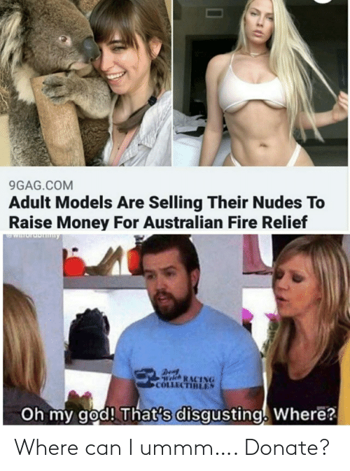 Money: 9GAG.COM  Adult Models Are Selling Their Nudes To  Raise Money For Australian Fire Relief  WIuruDny  Den  Welch RACING  COLLECTIBLES  Oh my god! That's disgusting. Where? Where can I ummm…. Donate?