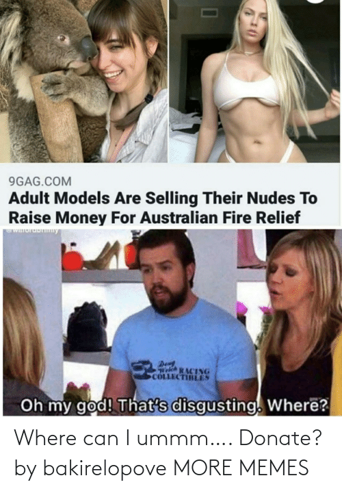 9gag: 9GAG.COM  Adult Models Are Selling Their Nudes To  Raise Money For Australian Fire Relief  WIuruDny  Den  Welch RACING  COLLECTIBLES  Oh my god! That's disgusting. Where? Where can I ummm…. Donate? by bakirelopove MORE MEMES