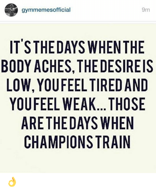 Tired, Those, and  Weak: 9m  gymmemesofficial  IT'STHEDAYS WHEN THE  BODY ACHES, THE DESIREIS  LOW, YOUFEEL TIRED AND  YOUFEEL WEAK... THOSE  ARETHEDAYS WHEN  CHAMPIONSTRAIN 👌