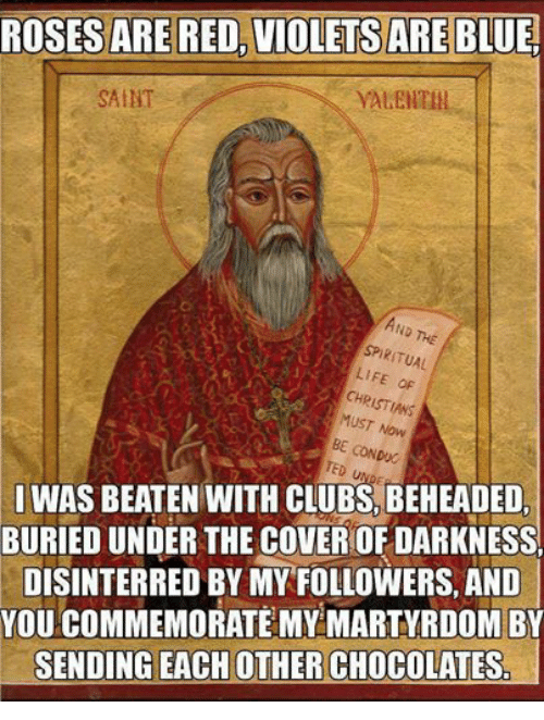 Rosesarered: ROSESARE RED, VIOLETS ARE BLUE.  SAINT  SPIRITUAL  LIFE  CHRISTIANS  MUST Now  BE CONDUC  TED  IWAS BEATEN WITH CLUBS BEHEADED  BURIED UNDER THE COVEROF DARKNESS  DISINTERRED BY MY FOLLOWERS. AND  YOU COMMEMORATE MY MARTYRDOM BY  SENDING EACH OTHER CHOCOLATES