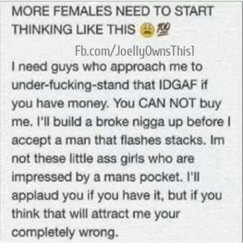 Applaud You: MORE FEMALES NEED TO START  THINKING LIKE THIS  Fb.com/Joelly0wnsThis1  need guys who approach me to  under-fucking-stand that IDGAF if  you have money. You CAN NOT buy  me. I'll build a broke nigga up before I  accept a man that flashes stacks. Im  not these little ass girls who are  impressed by a mans pocket. I'll  applaud you if you have it, but if you  think that will attract me your  completely wrong.