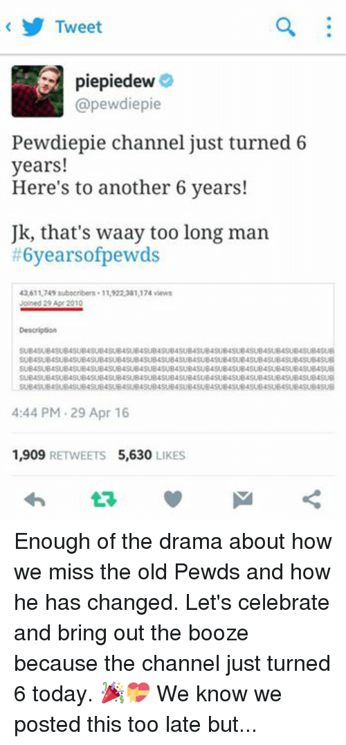 Pewds: Tweet  piepiedew  (apewdiepie  Pewdiepie channel just turned 6  years!  Here's to another 6 years!  Uk, that's waay too long man  #6yearsofpewds  43,611,749 subscribers. 11,922,381,174 views  Joined 29 Apr 2010  Description  SUBASUB4SUB4SUB4SUB4SUB4SUB4SUB4SUBASUB4SUB4SUB4  SUB4SUB4SUB4SUB4SUB4SUB4SUB4SUB4SUB4SUB4SUB4SUB4SUB4SUB4SUB4SUB4SUB4SUB  B4SUB4SUB4SUB4SUB4SUB4SUB4SUB4SUB4SUB4SUB4SU  SUB4SUB4SUB4SUBASUB4SUB4SUB4SUB4SUB4SUB4SUB4SUB4SUB4SUB4SUBASUB4SUB4SU  SUB4SUBASUB4SUBASUB4SUBASUB4SUBASU  4:44 PM 29 Apr 16  1,909  RETWEETS 5,630  LIKES Enough of the drama about how we miss the old Pewds and how he has changed. Let's celebrate and bring out the booze because the channel just turned 6 today. 🎉💝 We know we posted this too late but.. Its better to be late than never. 😉 use the hashtag! And oh, HAPPY 67K LIKES SA PTM BROS! Limpak limpak na celebrations today. 👏🙌😁🎉 //started a virtual parteh;  -Pugachan♡... and the PTMfam. ‪#‎6yearsofpewds‬ ‪#‎HAPPY67KPTM‬