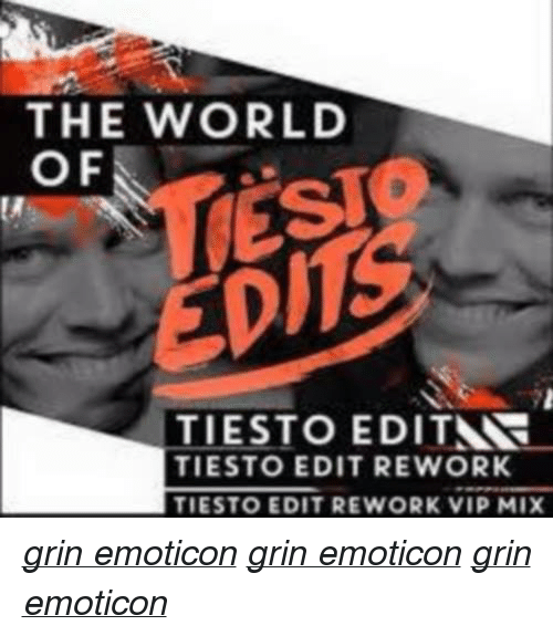 > > Emoticon: THE WORLD  OF  TIESTO EDITNR  TIESTO EDIT REWORK  TIESTO EDIT REWORK VIP MIX grin emoticon grin emoticon grin emoticon