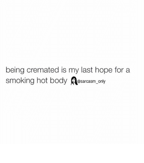 smoke hot: being cremated is my last hope for a  smoking hot body @sarcasm only ⠀