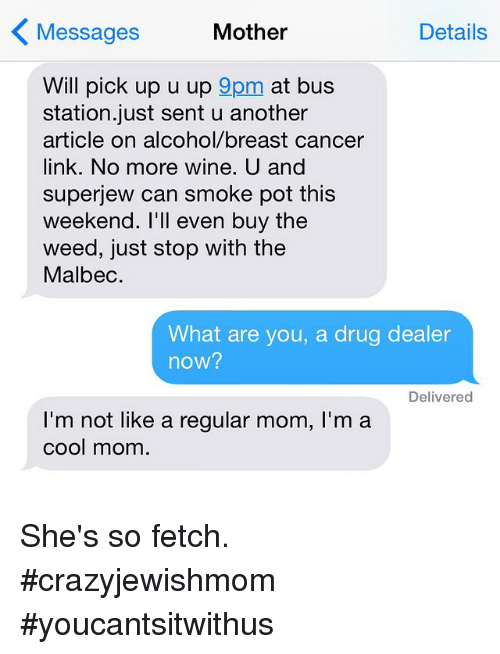 bus station: Mother  Details  Messages  Will pick up u up  9pm  at bus  station just sent u another  article on alcohol/breast cancer  link. No more wine. U and  superjew can smoke pot this  weekend. I'll even buy the  weed, just stop with the  Malbec.  What are you, a drug dealer  now?  Delivered  I'm not like a regular mom, l'm a  cool mom She's so fetch. crazyjewishmom youcantsitwithus