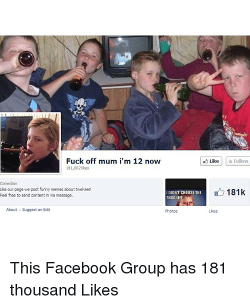 Posts Funny: Fuck off mum i'm 12 now  likes  Comedian  Like our page we post funny memes about twelvies!  I DIDNT CHOOSE THE  Feel free to send content in via message.  About Suggest an Edit  Photos  Like Follow  181k  Likes This Facebook Group has 181 thousand Likes