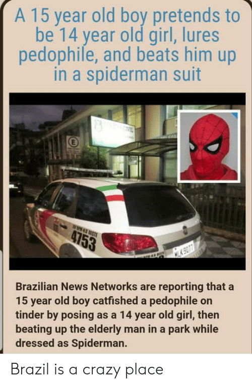 Crazy, News, and Tinder: A 15 year old boy pretends to  be 14 year old girl, lures  pedophile, and beats him up  in a spiderman suit  Brazilian News Networks are reporting that a  15 year old boy catfished a pedophile on  tinder by posing as a 14 year old girl, then  beating up the elderly man in a park while  dressed as Spiderman. Brazil is a crazy place