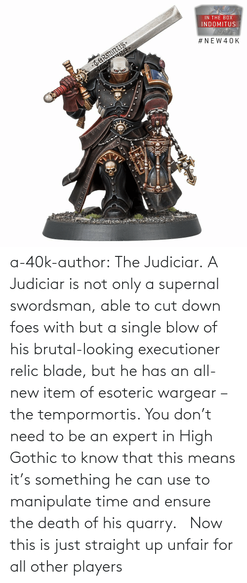 looking: a-40k-author:  The Judiciar.  A Judiciar is not only a supernal swordsman, able to cut down foes with but a single blow of his brutal-looking executioner relic blade, but he has an all-new item of esoteric wargear – the tempormortis. You don't need to be an expert in High Gothic to know that this means it's something he can use to manipulate time and ensure the death of his quarry.     Now this is just straight up unfair for all other players