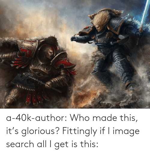 40k: a-40k-author:  Who made this, it's glorious? Fittingly if I image search all I get is this: