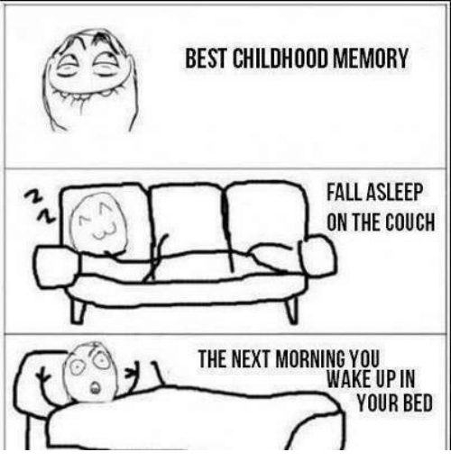 Ã……Ã…': A A  BEST CHILDHOOD MEMORY  FALL ASLEEP  ON THE COUCH  THE NEXT MORNING YOU  WAKE UP IN  YOUR BED