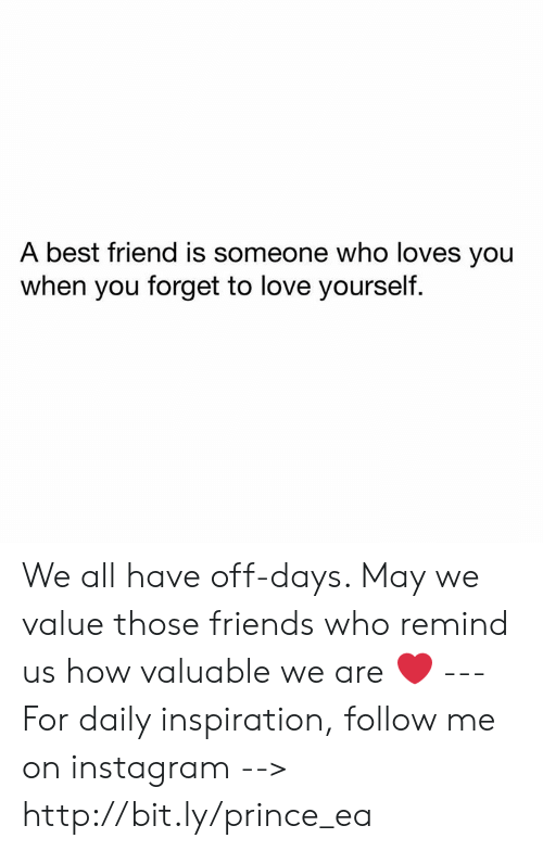 A Best Friend: A best friend is someone who loves you  when you forget to love yourself. We all have off-days. May we value those friends who remind us how valuable we are ❤️ --- For daily inspiration, follow me on instagram --> http://bit.ly/prince_ea