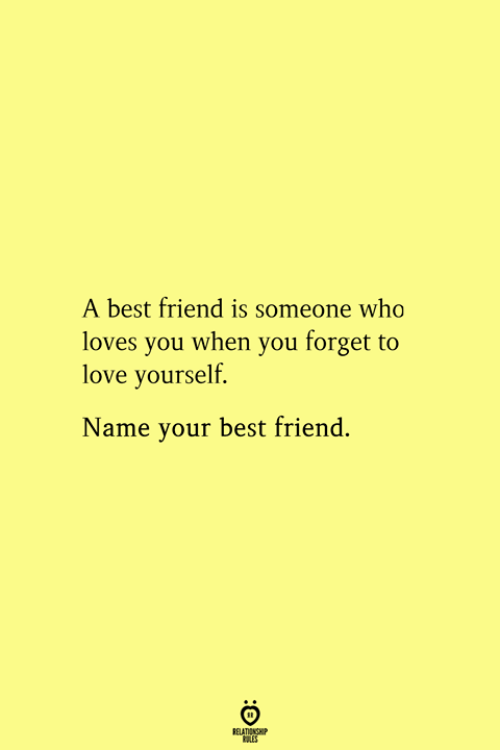 A Best Friend: A best friend is someone who  loves you when you forget to  love yourself.  Name your best friend.  RELATIONSHIP  ES