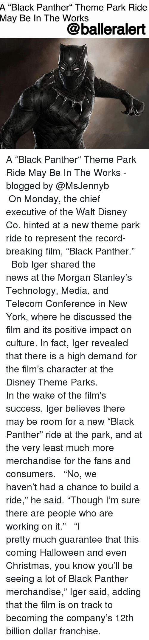 "Christmas, Disney, and Halloween: A  ""Black Panther"" Theme Park Ride  May  Be In The Works  @balleralert A ""Black Panther"" Theme Park Ride May Be In The Works - blogged by @MsJennyb ⠀⠀⠀⠀⠀⠀⠀ ⠀⠀⠀⠀⠀⠀⠀ On Monday, the chief executive of the Walt Disney Co. hinted at a new theme park ride to represent the record-breaking film, ""Black Panther."" ⠀⠀⠀⠀⠀⠀⠀ ⠀⠀⠀⠀⠀⠀⠀ Bob Iger shared the news at the Morgan Stanley's Technology, Media, and Telecom Conference in New York, where he discussed the film and its positive impact on culture. In fact, Iger revealed that there is a high demand for the film's character at the Disney Theme Parks. ⠀⠀⠀⠀⠀⠀⠀ ⠀⠀⠀⠀⠀⠀⠀ In the wake of the film's success, Iger believes there may be room for a new ""Black Panther"" ride at the park, and at the very least much more merchandise for the fans and consumers. ⠀⠀⠀⠀⠀⠀⠀ ⠀⠀⠀⠀⠀⠀⠀ ""No, we haven't had a chance to build a ride,"" he said. ""Though I'm sure there are people who are working on it."" ⠀⠀⠀⠀⠀⠀⠀ ⠀⠀⠀⠀⠀⠀⠀ ""I pretty much guarantee that this coming Halloween and even Christmas, you know you'll be seeing a lot of Black Panther merchandise,"" Iger said, adding that the film is on track to becoming the company's 12th billion dollar franchise."