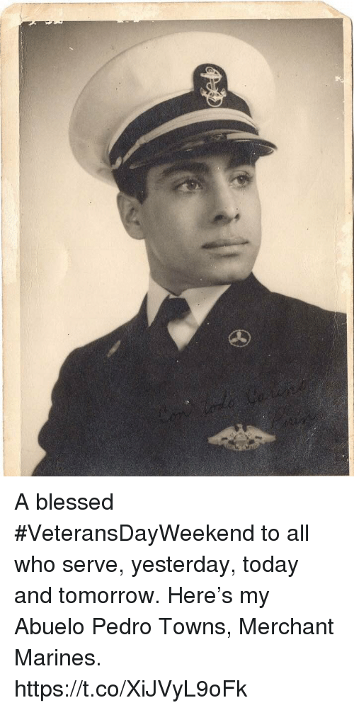 Blessed, Memes, and Marines: A blessed #VeteransDayWeekend to all who serve, yesterday, today and tomorrow. Here's my Abuelo Pedro Towns, Merchant Marines. https://t.co/XiJVyL9oFk