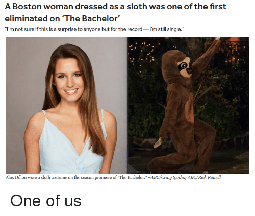 """Abc, Bachelor, and Boston: A Boston woman dressed as a sloth was one of the first  eliminated on'The Bachelor'  I'm not sure if this is a surprise to anyone but for the record I'm still single.""""  Alex Dillon wore a sloth costume on the season premiere of The Bachelor."""" -ABC/Craig Sjodin; ABC/Rick Rowell One of us"""