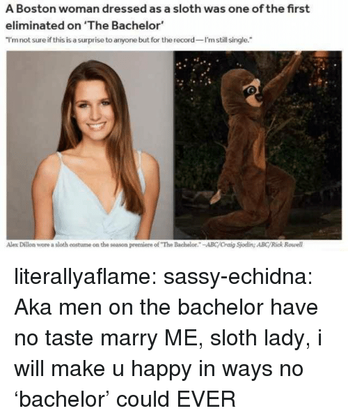 """Abc, Tumblr, and Bachelor: A Boston woman dressed as a sloth was one of the first  eliminated on 'The Bachelor  I'mnot sure if this is a surprise to anyone but for the record I'm still single.  Alex Dillon wore a sloth costume on the season premiere of """"The Bachelor.-ABC/Craig Sjoding ABC/Rick Rowell literallyaflame: sassy-echidna: Aka men on the bachelor have no taste   marry ME, sloth lady, i will make u happy in ways no 'bachelor' could EVER"""