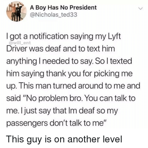 """Memes, Thank You, and Text: A Boy Has No President  @Nicholas_ted33  I got a notification saying my Lyft  @will_ent  Driver was deaf and to text him  anything I needed to say. So l texted  him saying thank you for picking me  up. This man turned around to me and  said """"No problem bro. You can talk to  me. Ijust say that Im deaf so my  passengers don't talk to me"""" This guy is on another level"""