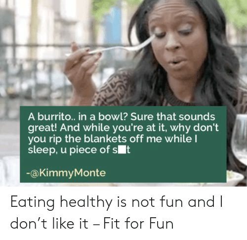 Why Dont: A burrito.. in a bowl? Sure that sounds  great! And while you're at it, why don't  you rip the blankets off me whileI  sleep, u piece of st  @KimmyMonte Eating healthy is not fun and I don't like it – Fit for Fun