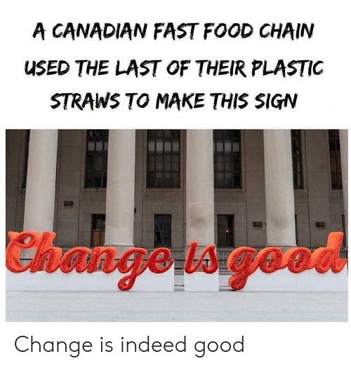 Fast Food, Food, and Good: A CANADIAN FAST FOOD CHAIN  USED THE LAST OF THEIR PLASTIC  STRAWS TO MAKE THIS SIGN  Changetsgeo Change is indeed good