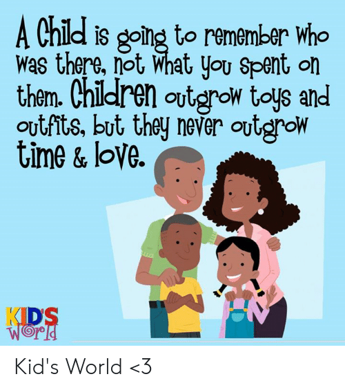 Children, Love, and Memes: A Child is going to remember who  was there, not What you Spent on  them. Children outgrow toys and  ovtfits, but they never outgrow  time & love  KIDS  WORD Kid's World <3