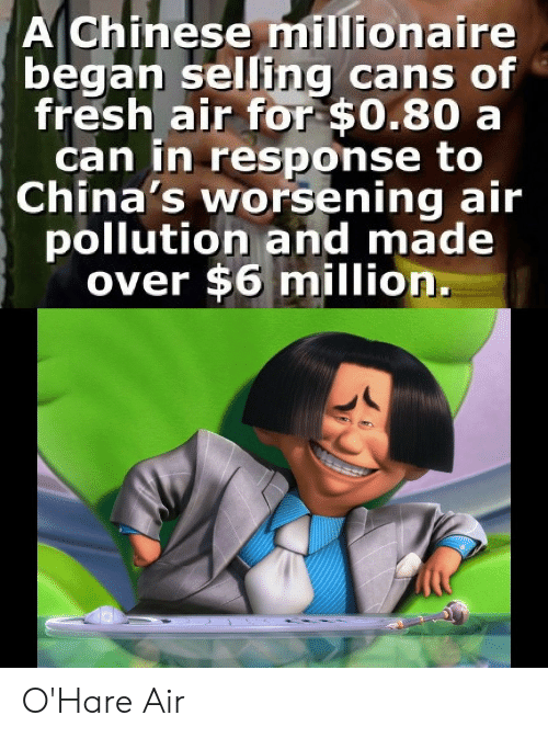 In Response: A Chinese millionaire  began selling cans of  fresh air for $0.80 a  can in response to  China's worsening air  pollution and made  over $6 million. O'Hare Air