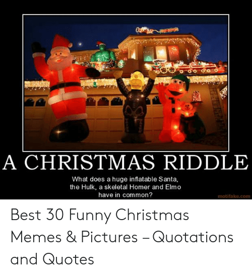 Christmas, Elmo, and Funny: A CHRISTMAS RIDDLE  What does a huge inflatable Santa,  the Hulk, a skeletal Homer and Elmo  have in common?  motifake.com Best 30 Funny Christmas Memes & Pictures – Quotations and Quotes