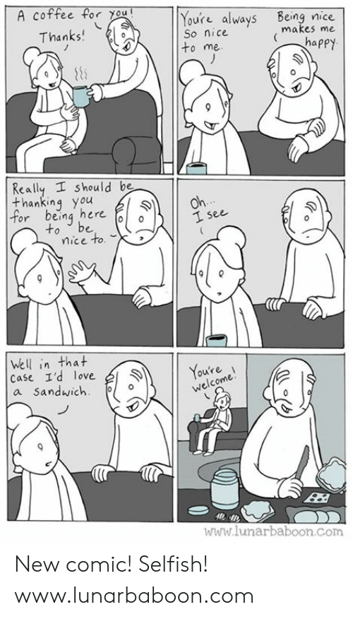 Love, Memes, and Coffee: A coffee for you  Youre always Being nice  So nice  to me  Thanks  makes me  Really I should be  thanking you  or being here  to be o  1 see  mice to.  (lr  Well in that  Case I'd love  a Sandwich  11 Youte  ou're  welcome  ไปไปไ' lunarbaboon Com New comic! Selfish! www.lunarbaboon.com