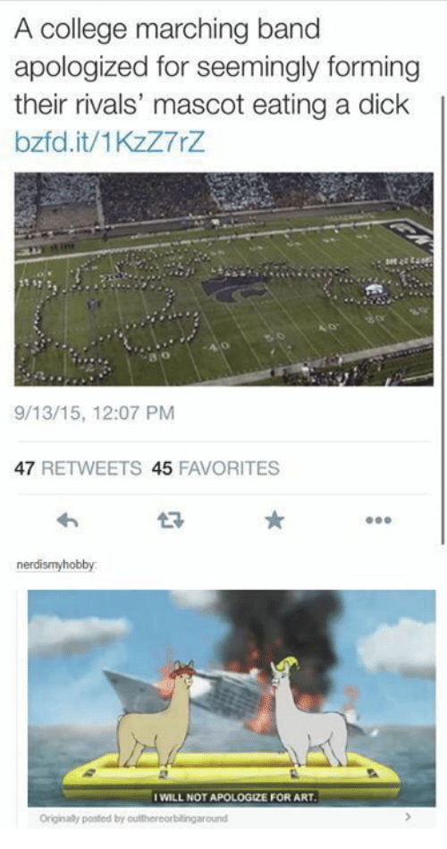 College, Dick, and Rivals: A college marching band  apologized for seemingly forming  their rivals' mascot eating a dick  bzfd.it/1KzZ7rZ  o:  9/13/15, 12:07 PM  47 RETWEETS 45 FAVORITES  わ  t?  nerdismyhobby  WILL NOT APOLOGIZE FOR ART  Originaly posted