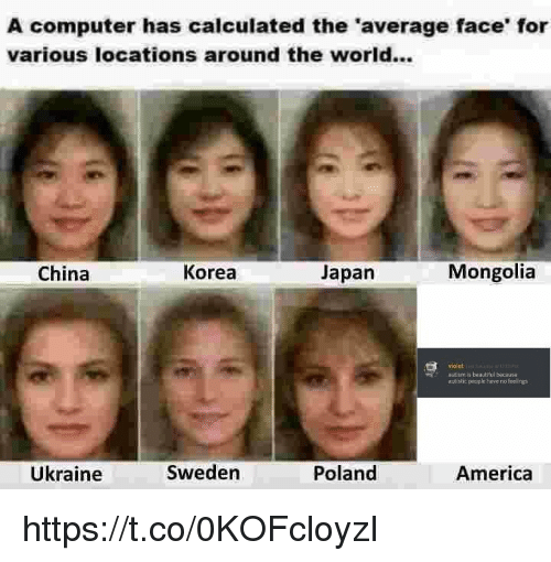 Calculated: A computer has calculated the 'average face' for  various locations around the world...  China  Korea  Japan  Mongolia  violet  autism is beautilul because  autistic people have no feelings  Ükraine  Sweden  Poland  America https://t.co/0KOFcloyzI