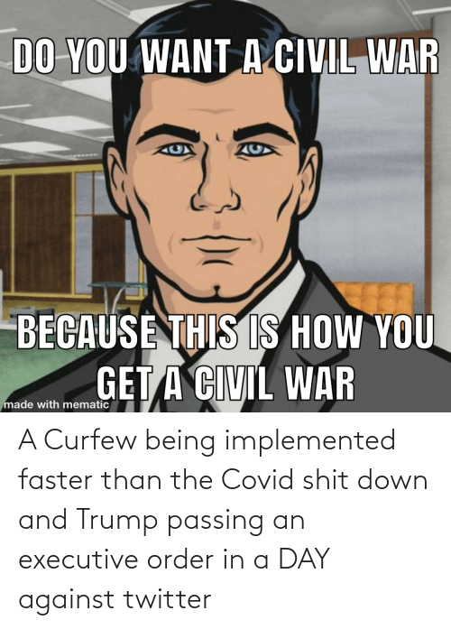 order: A Curfew being implemented faster than the Covid shit down and Trump passing an executive order in a DAY against twitter
