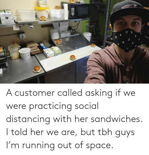 Running: A customer called asking if we were practicing social distancing with her sandwiches. I told her we are, but tbh guys I'm running out of space.