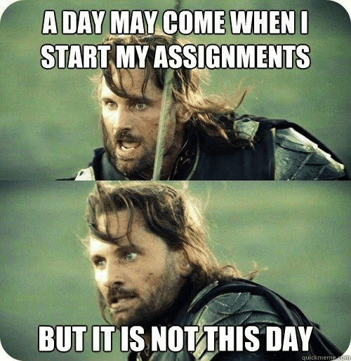 quickmeme: A DAY MAY COME WHENI  START MY ASSIGNMENTS  BUT IT IS NOT THIS DAY  quickmeme som