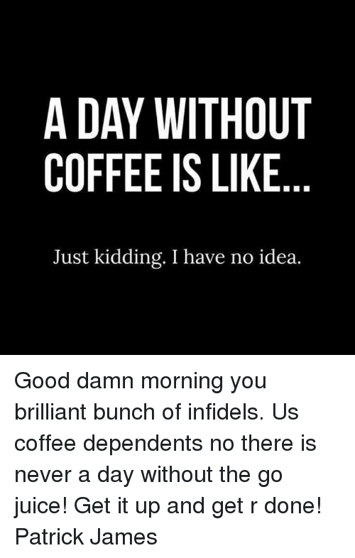 Jamesness: A DAY WITHOUT  COFFEE IS LIKE  Just kidding. I have no idea. Good damn morning you brilliant bunch of infidels. Us coffee dependents no there is never a day without the go juice!    Get it up and get r done! Patrick James