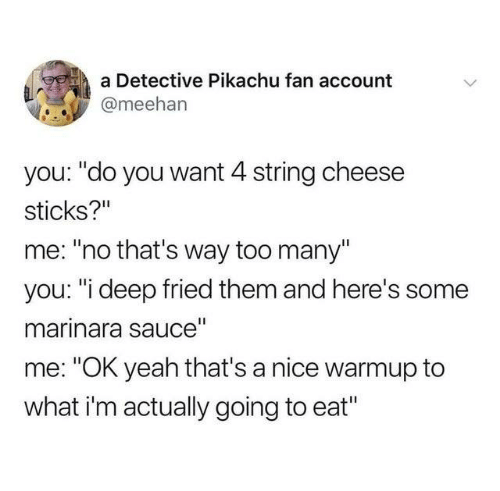 """Dank, Pikachu, and Yeah: a Detective Pikachu fan account  @meehan  you: """"do you want 4 string cheese  sticks?""""  me: """"no that's way too many""""  you: """"i deep fried them and here's  marinara sauce""""  me: """"OK yeah that's a nice warmup to  what i'm actually going to eat"""""""
