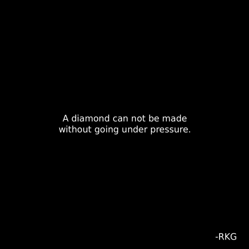 Pressure, Under Pressure, and Diamond: A diamond can not be made  without going under pressure.  -RKG