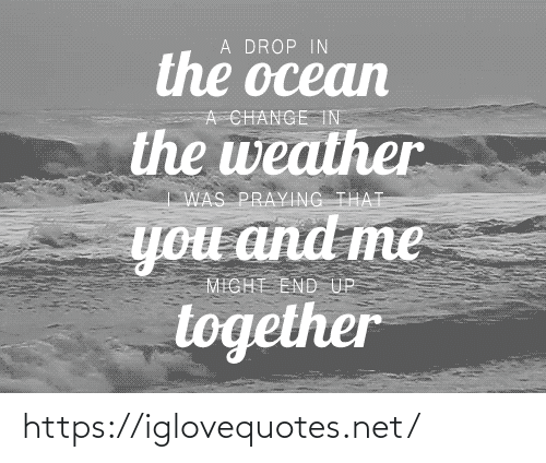 Ocean, The Weather, and Weather: A DROP IN  the ocean  A CHANGE TN  the weather  WAS PRAYING THAT  you and me  MIGHT END UP  together https://iglovequotes.net/