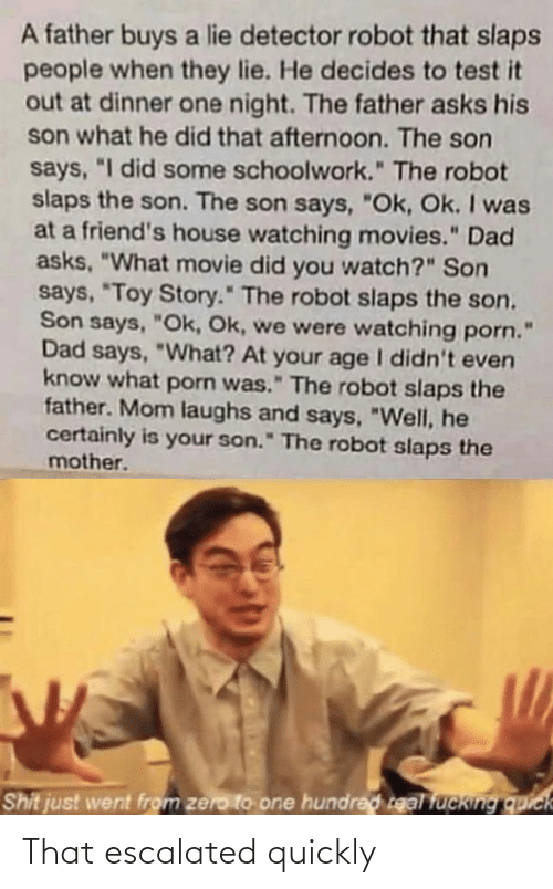 "Toy Story: A father buys a lie detector robot that slaps  people when they lie. He decides to test it  out at dinner one night. The father asks his  son what he did that afternoon. The son  says, ""I did some schoolwork."" The robot  slaps the son. The son says, ""Ok, Ok. I was  at a friend's house watching movies."" Dad  asks, ""What movie did you watch?"" Son  says, ""Toy Story."" The robot slaps the son.  Son says, ""Ok, Ok, we were watching porn.  Dad says, ""What? At your age I didn't even  know what porn was."" The robot slaps the  father. Mom laughs and says, ""Well, he  certainly is your son."" The robot slaps the  mother.  Shit just went from zero to one hundred real fucking quick That escalated quickly"