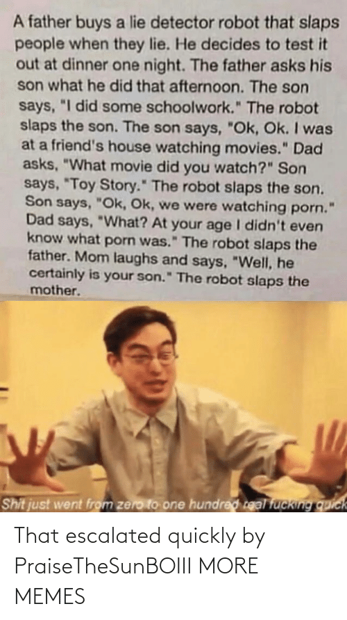 "Toy Story: A father buys a lie detector robot that slaps  people when they lie. He decides to test it  out at dinner one night. The father asks his  son what he did that afternoon. The son  says, ""I did some schoolwork."" The robot  slaps the son. The son says, ""Ok, Ok. I was  at a friend's house watching movies."" Dad  asks, ""What movie did you watch?"" Son  says, ""Toy Story."" The robot slaps the son.  Son says, ""Ok, Ok, we were watching porn.  Dad says, ""What? At your age I didn't even  know what porn was."" The robot slaps the  father. Mom laughs and says, ""Well, he  certainly is your son."" The robot slaps the  mother.  Shit just went from zero to one hundred real fucking quick That escalated quickly by PraiseTheSunBOIII MORE MEMES"