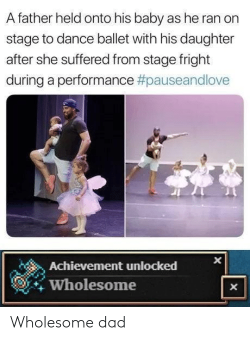 Dad, Ballet, and Wholesome: A father held onto his baby as he ran on  stage to dance ballet with his daughter  after she suffered from stage fright  during a performance #pauseandlove  Achievement unlocked  Wholesome  X  X Wholesome dad