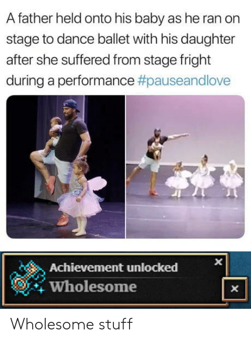Stuff, Ballet, and Wholesome: A father held onto his baby as he ran on  stage to dance ballet with his daughter  after she suffered from stage fright  during a performance #pauseandlove  Achievement unlocked  Wholesome  X Wholesome stuff