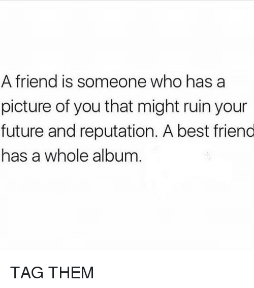 A Best Friend: A friend is someone who has a  picture of you that might ruin your  future and reputation. A best friend  has a whole album TAG THEM