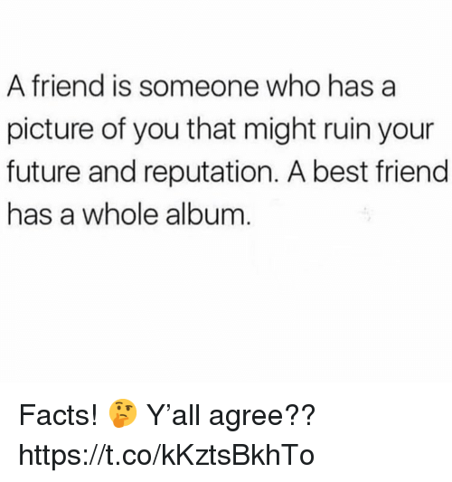 A Best Friend: A friend is someone who has a  picture of you that might ruin your  future and reputation. A best friend  has a whole album Facts! 🤔 Y'all agree?? https://t.co/kKztsBkhTo