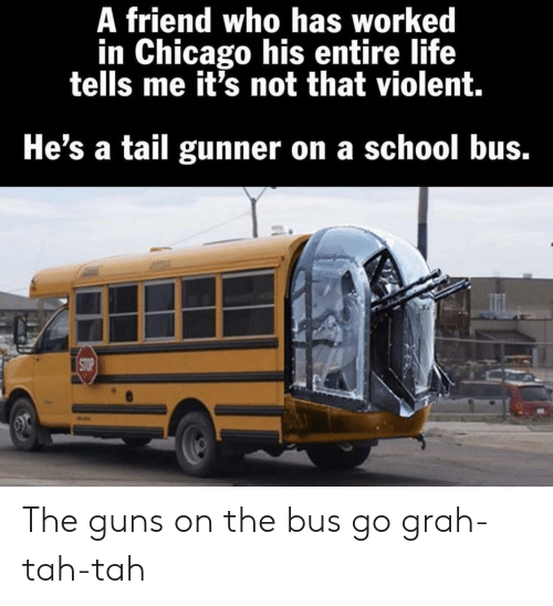 guns: A friend who has worked  in Chicago his entire life  tells me it's not that violent.  He's a tail gunner on a school bus.  STOP The guns on the bus go grah-tah-tah