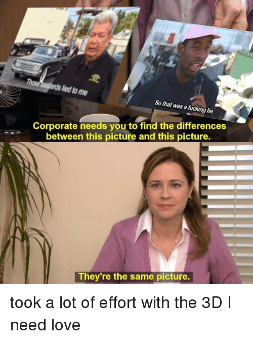 Fucking, Love, and Corporate: a fucking lie  Corporate needs you to find the differences  between this picture and this picture.  They're the same picture. took a lot of effort with the 3D I need love