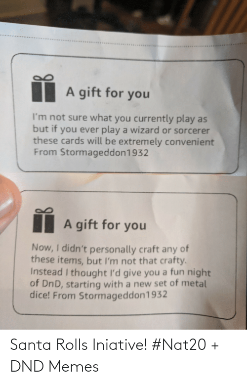 Any Of: A gift for you  I'm not sure what you currently play as  but if you ever play a wizard or sorcerer  these cards will be extremely convenient  From Stormageddon1932  A gift for you  Now, I didn't personally craft any of  these items, but I'm not that crafty.  Instead I thought I'd give you a fun night  of DnD, starting with a new set of metal  dice! From Stormageddon1932 Santa Rolls Iniative! #Nat20 + DND Memes
