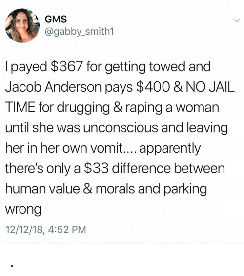 Apparently, Jail, and Girl: A GMS  @gabby_smith1  l payed $367 for getting towed and  Jacob Anderson pays $400 & NO JAIL  TIME for drugging& raping a woman  until she was unconscious and leaving  her in her own vomit.... apparently  there's only a $33 difference between  human value & morals and parking  wrong  12/12/18, 4:52 PM .