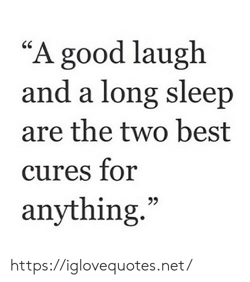 """Best, Good, and Sleep: """"A good laugh  and a long sleep  are the two best  cures for  anything. https://iglovequotes.net/"""