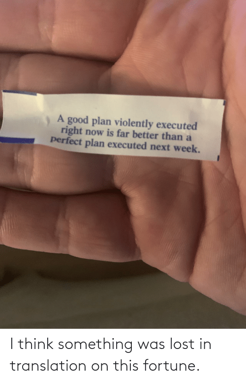 Translation: A good plan violently executed  right now is far better than a  perfect plan executed next week. I think something was lost in translation on this fortune.